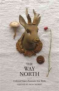 The Way North: Collected Upper Peninsula New Works edited by Ron Riekki