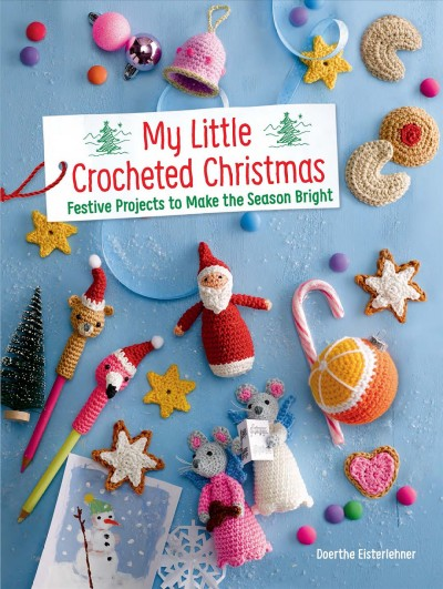 My little crocheted christmas: festive projects to make the season bright by Eisterlehner doerthe
