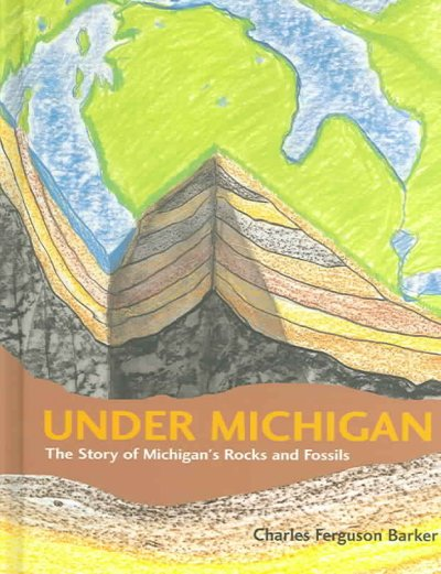 Under Michigan: The Story of Michigan's Rocks and Fossils by Charles Ferguson Barker