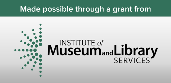Made possible through a grant from the Institute of Museum and Library Services