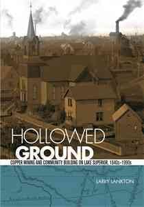 Hollowed Ground: Copper Mining and Community Building on Lake Superior, 1840s-1990s by Larry Lankton